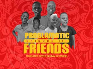 Toxicated Keys & Gem Valley Musiq - Problematic Friends Episode III